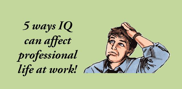 4 ways IQ can affect professional life at work