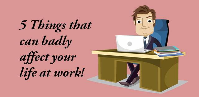 5 Things that can badly affect your life at work