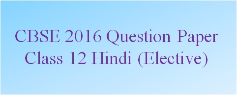 CBSE Class 12 Hindi (Elective) Question Paper 2016: All India