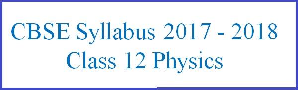 CBSE Syllabus for Class 12 Physics 2017 - 2018