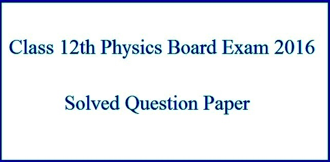 Download CBSE 12th Physics 2016 Board Exam Solved Question Paper