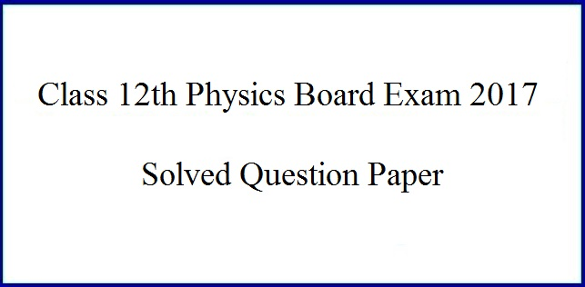 CBSE Solved Paper for Class 12 Physics Board Exam 2017