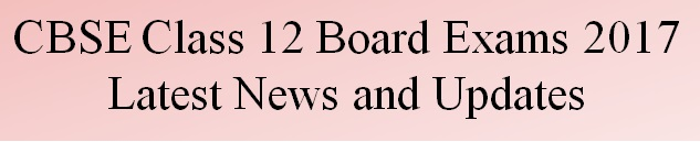 CBSE Class 12 Board Exams 2017 News and Updates