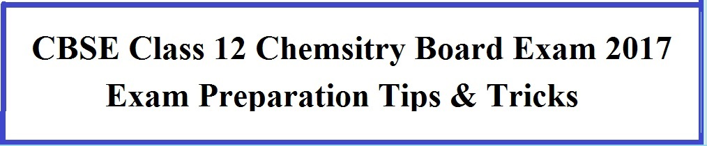 CBSE Class 12 Chemistry Exam 2017 Last Month Preparation Tips