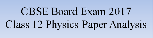 CBSE Class 12th Physics Board Exam 2017, complete analysis of the question paper