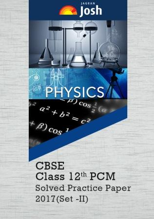 CBSE Solved Practice Papers for Class 12 Physics, Chemistry and Maths 2017 Board Exams