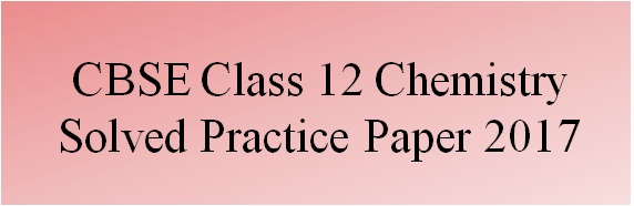 CBSE Class 12 Chemistry Solved Practice Paper 2017