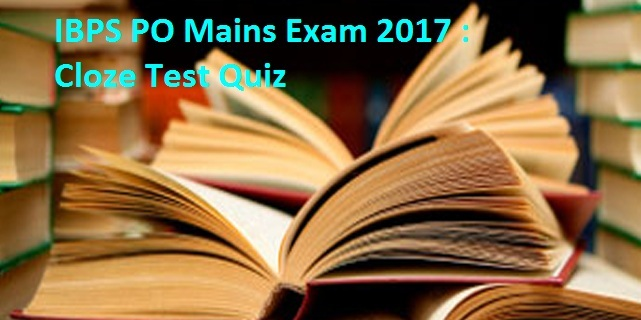 IBPS PO Mains Exam 2017: Cloze Test Quiz