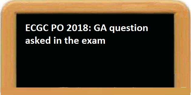 ECGC PO 2018: GA questions asked in the Exam