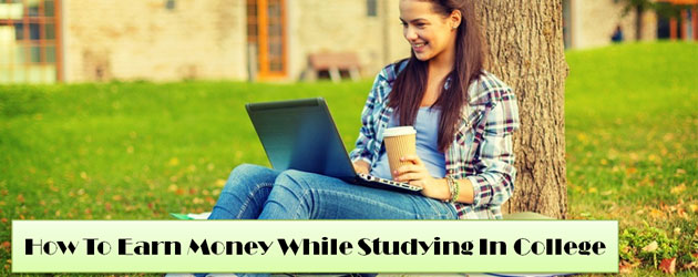 How To Earn Money While Studying In College