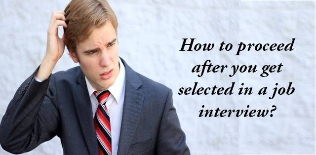 How to proceed after you get selected in a job interview