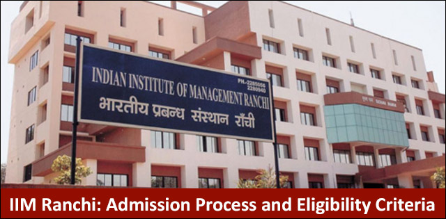 IIM Ranchi: Admission Process and Eligibility Criteria (2019-21)