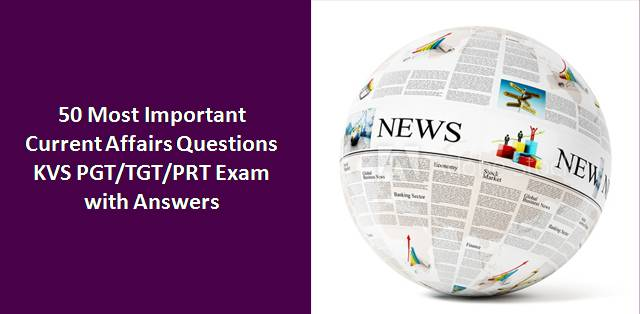 50 Most Important Current Affairs Questions for KVS PGT/TGT/PRT 2018 Exam