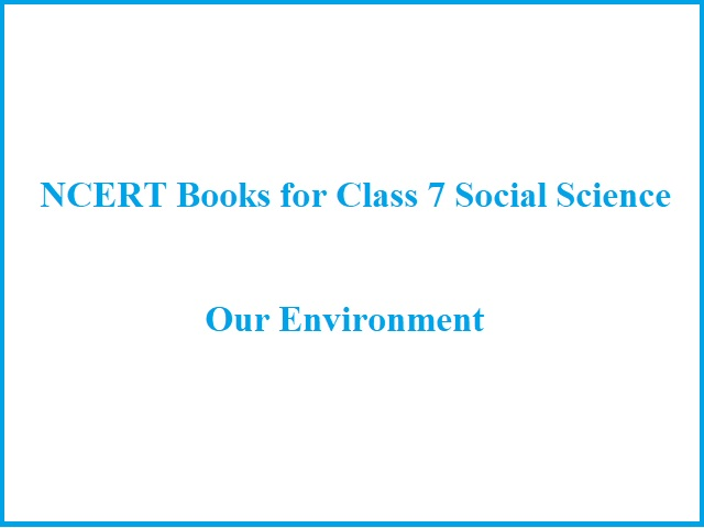 NCERT Book for Class 7 Social Science (Geography - Our Environment): All Chapters