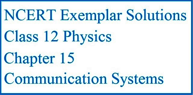 CBSE Class 12 Physics NCERT Exemplar Solutions: Chapter 15 - Communication Systems