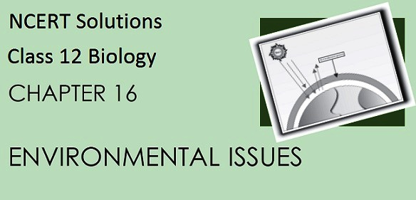 Download NCERT Solutions for CBSE Class 12 Biology ‒ Chapter 16: Environmental Issues