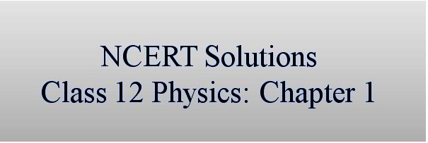 NCERT Solutions for CBSE Class 12 Physics ‒ Chapter 1: Electric Charges and Fields (Part I)