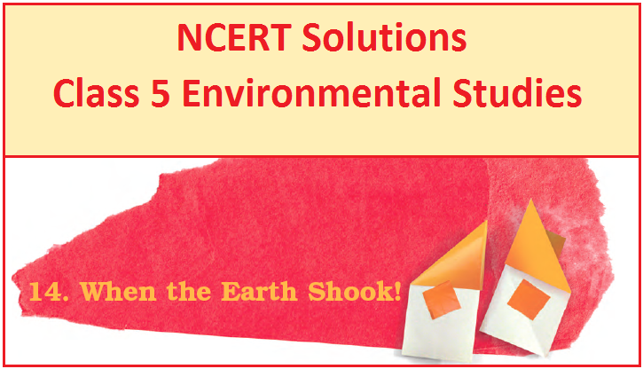 NCERT Solutions Class 5 EVS Chapter 14 When the Earth Shook