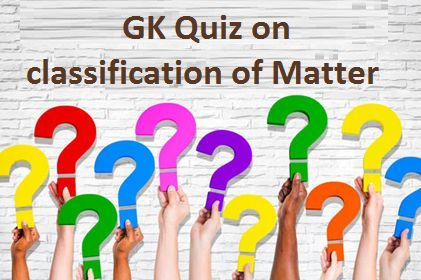 GK Quiz on classification of Matter