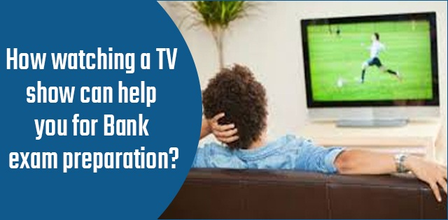 How watching TV shows can help you for Bank exam preparation?