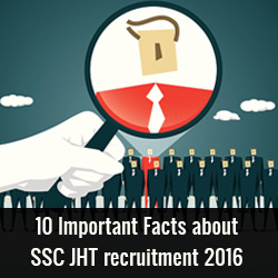 10 Important Facts about SSC JHT recruitment 2016