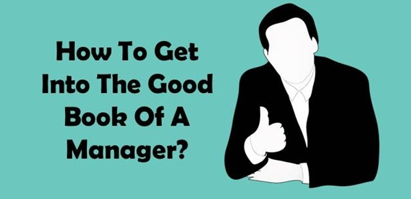 How To Get Into The Good Book Of A Manager?