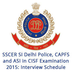 SSCER SI DP CAPFS and ASI in CISF Exam 2015 Interview Schedule