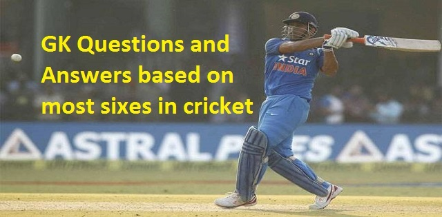 gk questions and answers based on most sixes in cricket