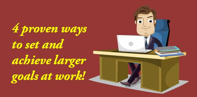 4 proven ways to set and achieve larger goals at work