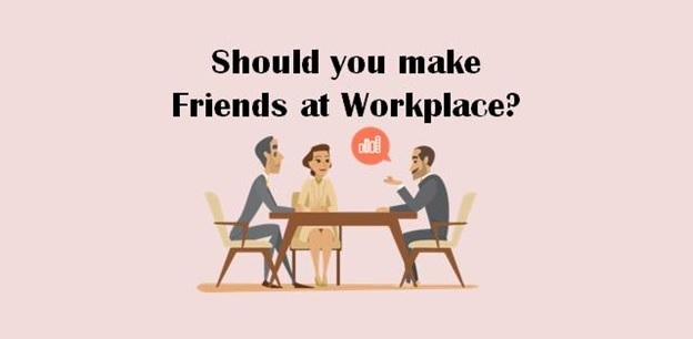 Should you make friends at workplace?