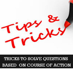 Tricks to solve questions based on course of action