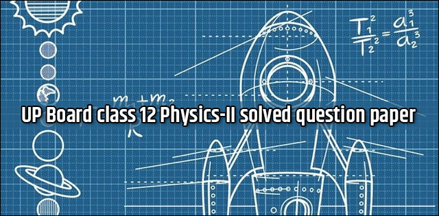 UP Board class 12th Physics-II Solved Question Paper 2017