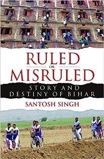 Ruled or Misruled: Story and Destiny of Bihar: Santosh Singh